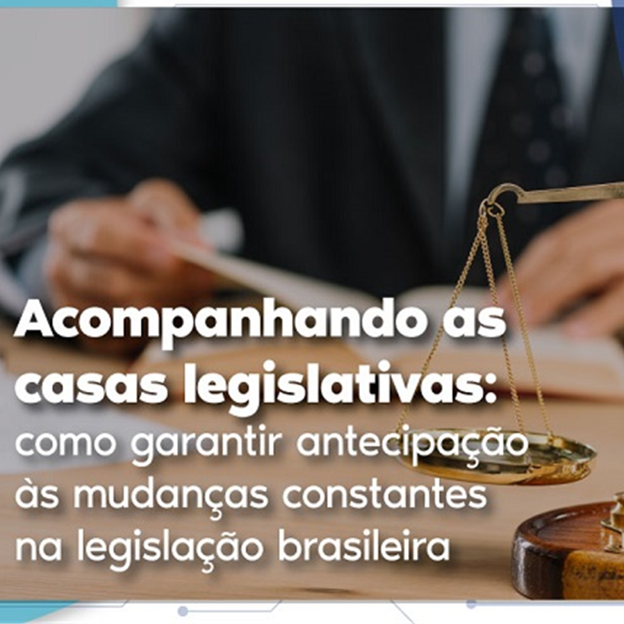 Acompanhando as casas legislativas: como garantir antecipação às mudanças constantes na legislação brasileira
