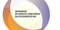 Seminário de Direito Tributário da Fecomércio MG debaterá os impactos, as oportunidades e os desafios para os contribuintes
